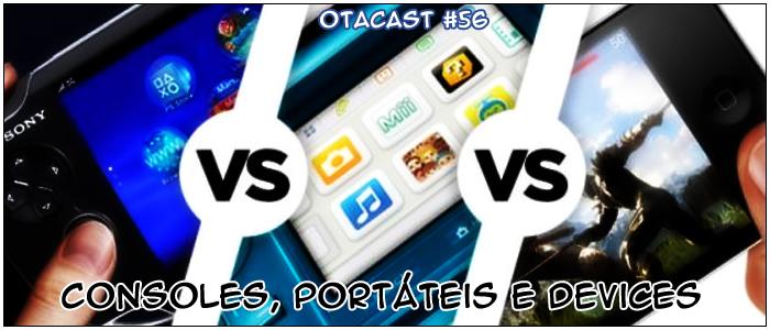Otacast #56 – Consoles, Portáteis e Devices