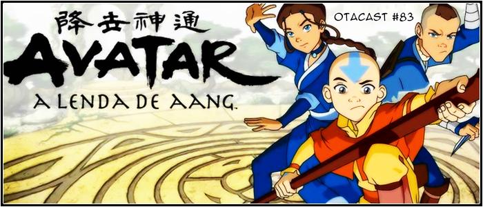 Otacast #83 – Avatar: A Lenda de Aang