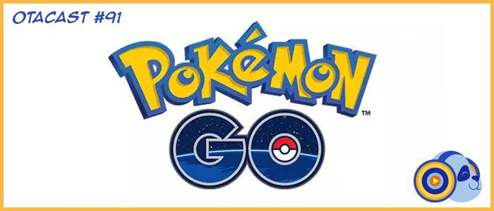 Otacast #91 – Pokémon Go