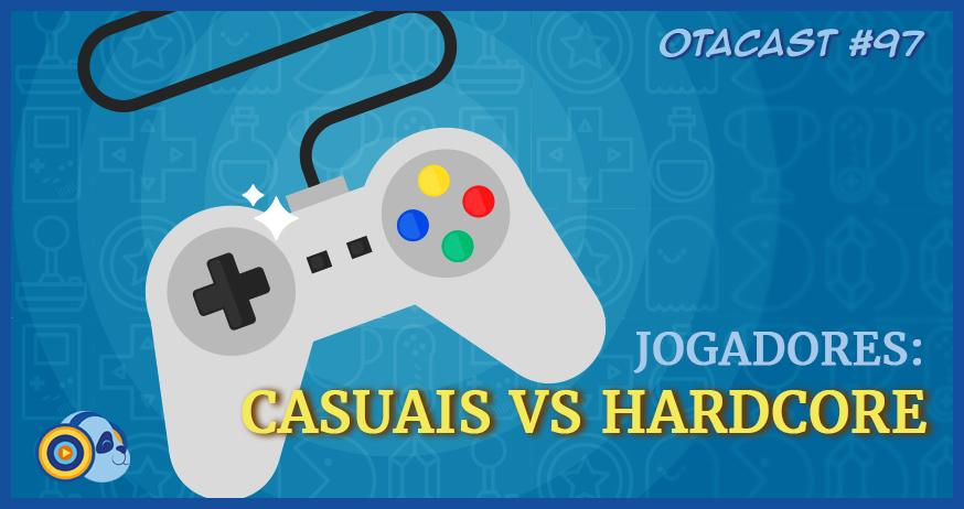 Otacast #97 – Jogadores: Casuais vs Hardcore