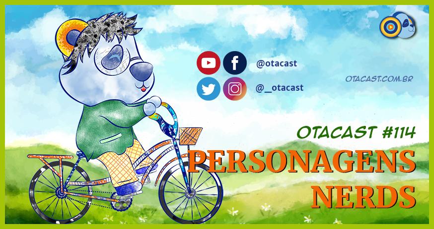 Otacast #114 – Personagens Nerds
