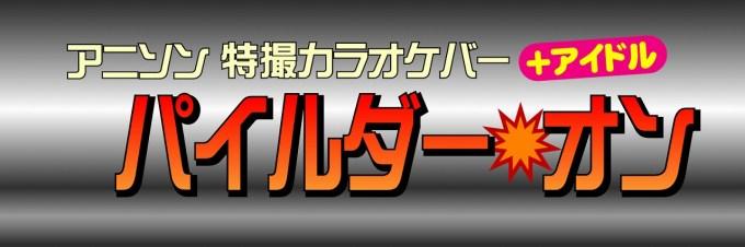 アニソン・特撮カラオケバー+アイドル【パイルダー💥オン】