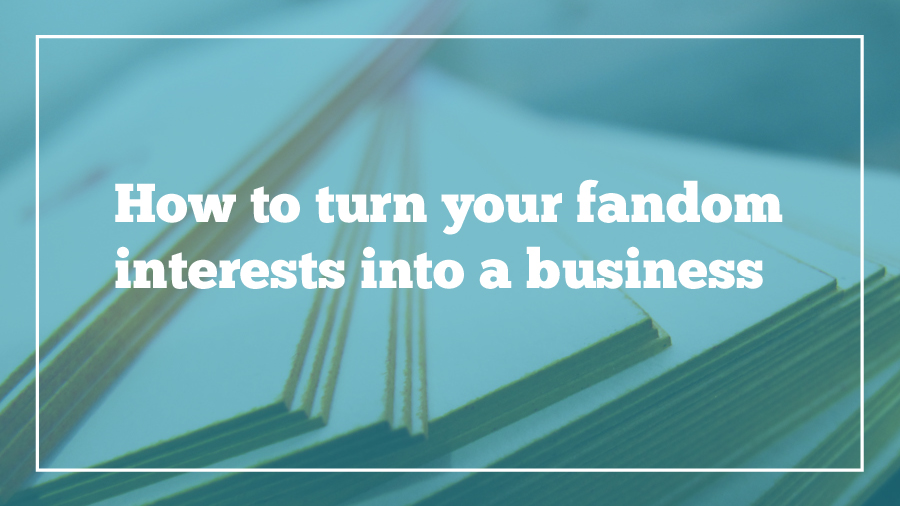 how-to-turn-your-fandom-interests-into-a-business