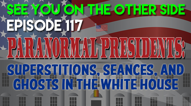 Paranormal Presidents: Superstitions, Seances, and Ghosts In The White House