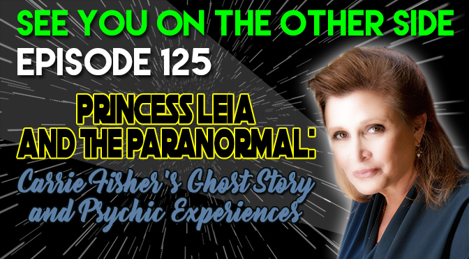 Princess Leia and The Paranormal: Carrie Fisher's Ghost Story and Psychic Experiences