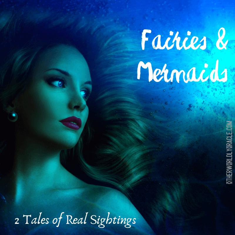 Fairies and Mermaids: 2 Tales of Real Sightings