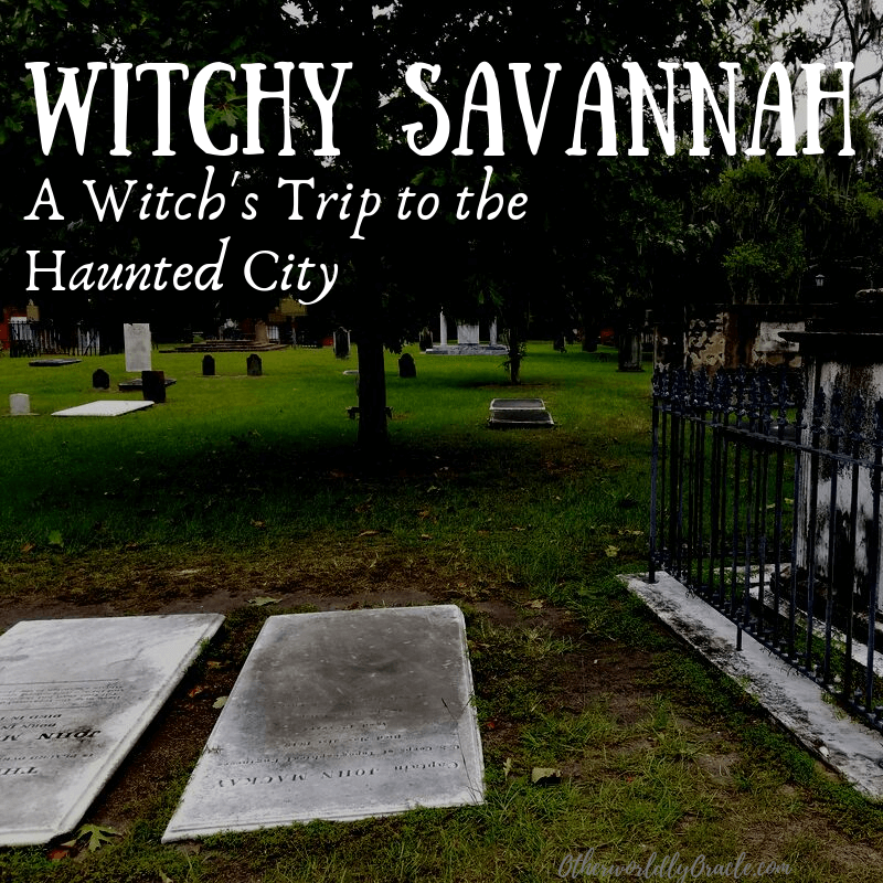 Haunted Savannah: A Witch's Trip to the City Built on the Dead