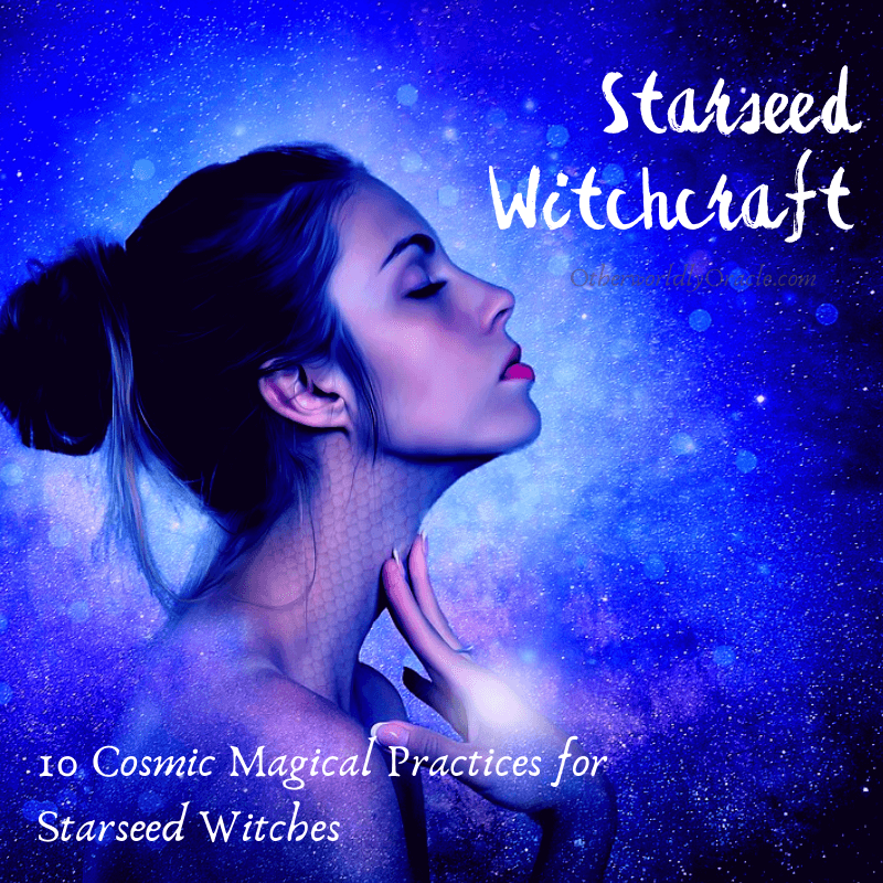Starseed Witchcraft: 10 Cosmic Magickal Practices for Starseed Witches