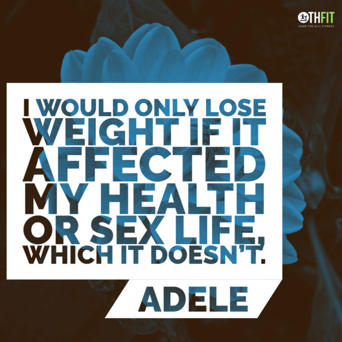 I would only lose weight if it affected my health or sex life, which it doesn't.  – Adele