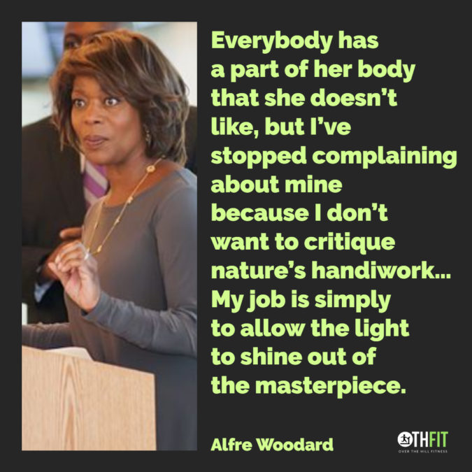 Everybody has a part of her body that she doesn't like, but I've stopped complaining about mine because I don't want to critique nature's handiwork… My job is simply to allow the light to shine out of the masterpiece.  – Alfre Woodard