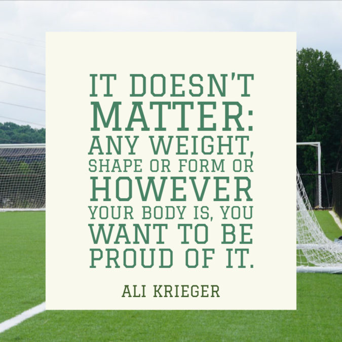 It doesn't matter: any weight, shape or form or however your body is, you want to be proud of it. – Ali Krieger