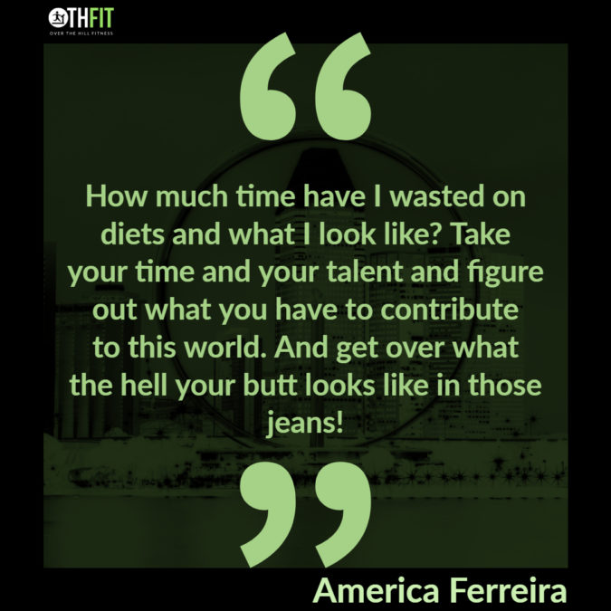 How much time have I wasted on diets and what I look like? Take your time and your talent and figure out what you have to contribute to this world. And get over what the hell your butt looks like in those jeans!  – America Ferreira
