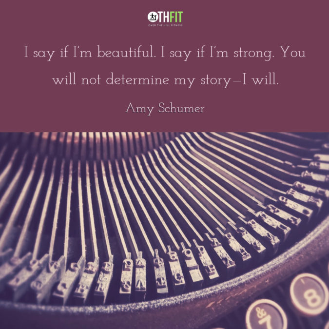 I say if I'm beautiful. I say if I'm strong. You will not determine my story—I will.  – Amy Schumer
