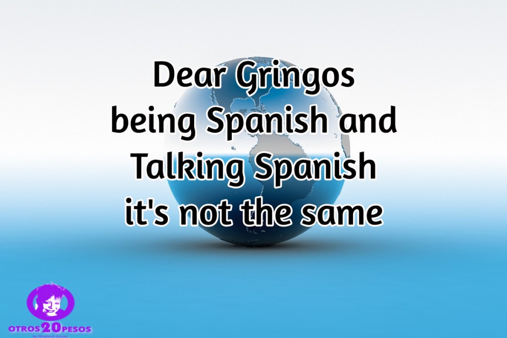 My dear Gringo friends being Spanish and Talking Spanish is not the ...