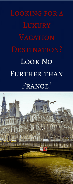 Looking for a Luxury Vacation Destination? Look No Further than France!