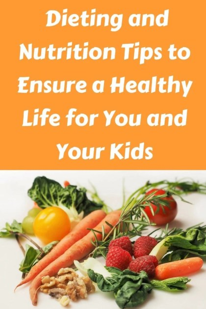 Dieting and Nutrition Tips to Ensure a Healthy Life for You and Your Kids