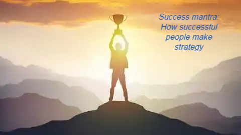 Success mantra: How successful people make strategy