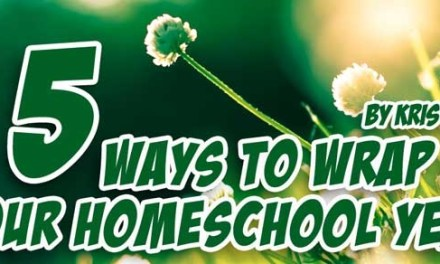 5 Ways to Wrap Up Your Homeschool Year