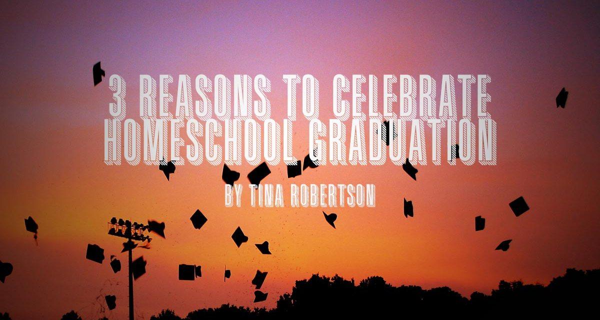 3 Reasons to Celebrate Homeschool Graduation