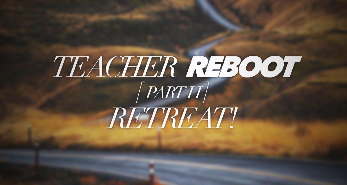 Teacher Reboot: Retreat! [Part 2]