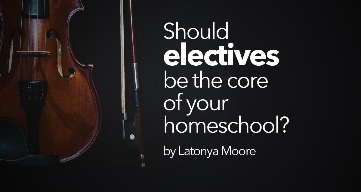 Should electives be the core of your homeschool?