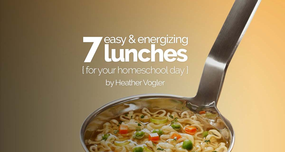 7 easy and energizing lunches for your homeschool day