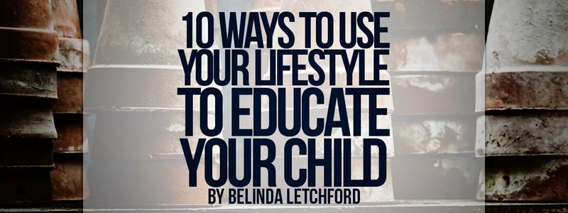 10 Ways to Use Your Lifestyle to Educate Your Child