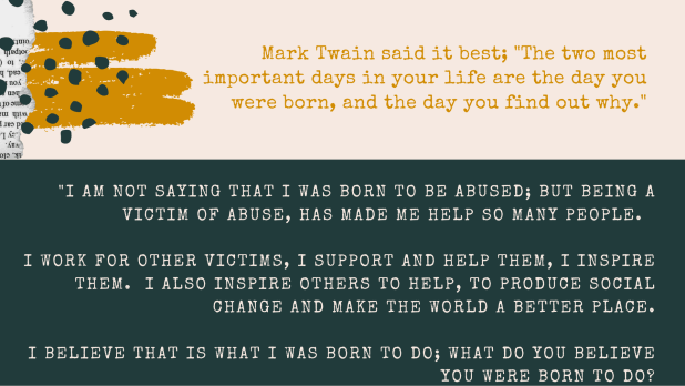 "Mark Twain said it best; ""The two most important days in your life are the day you were born, and the day you find out why."" ""I am not saying that I was born to be abused; but being a victim of abuse, has made me help so many people. I work for other victims, i support and help them, i inspire them. I also inspire others to help, to produce social change and make the world a better place. i believe that is what I was born to do; what do you believe you were born to do?"