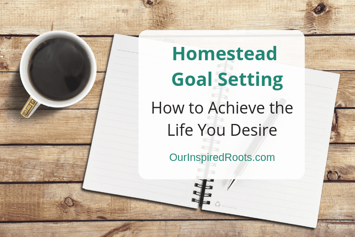 6 Tips for Easy Homestead Goal Setting (That Will Help You Focus)
