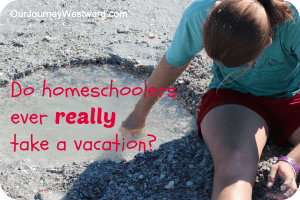 Do Homeschoolers Ever REALLY Vacation?