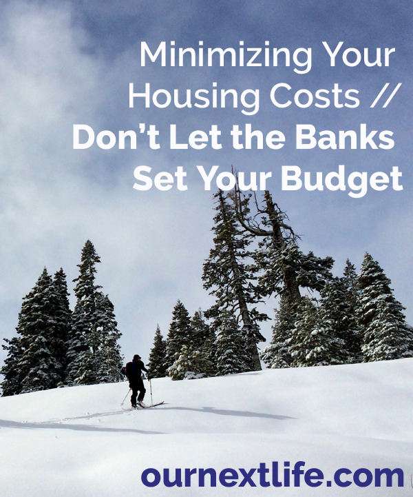 Minimizing Your Housing Costs // Don't Let the Banks Set Your Budget -- Our Next Life