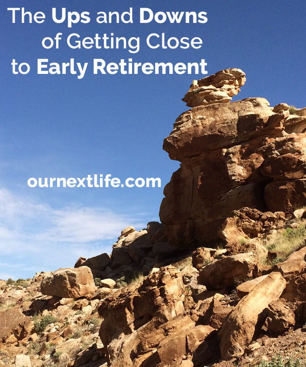 The Ups and Downs of Getting Close to Early Retirement // Our Next Life -- financial independence, early retirement, adventure, emotions, finance
