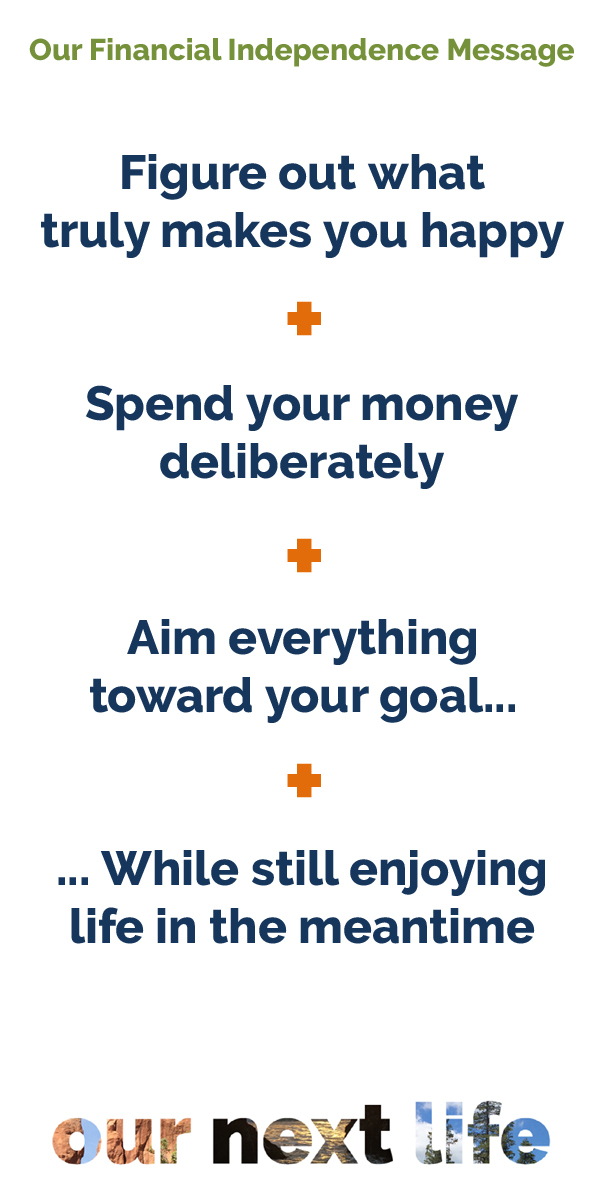 OurNextLife.com // Our Financial Independence Message: Figure out what truly makes you happy, spend your money deliberately, aim everything toward your goal... while still enjoying life in the meantime