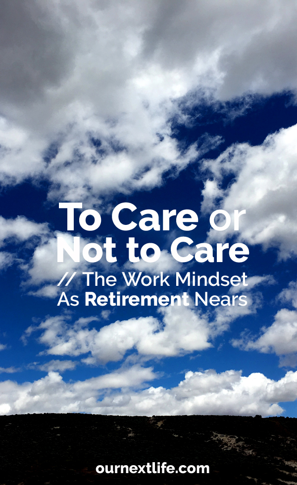 OurNextLife.com // To Care or Not to Care // Work As Retirement Nears -- Care less at work, work less hard near retirement, Zero chill at work, DGAF at work