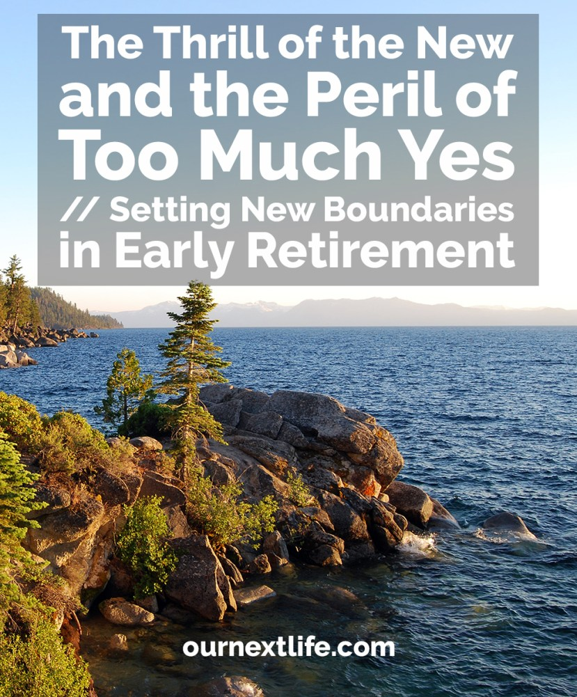 The Thrill of the New and the Peril of Too Much Yes // Setting New Boundaries in Early Retirement