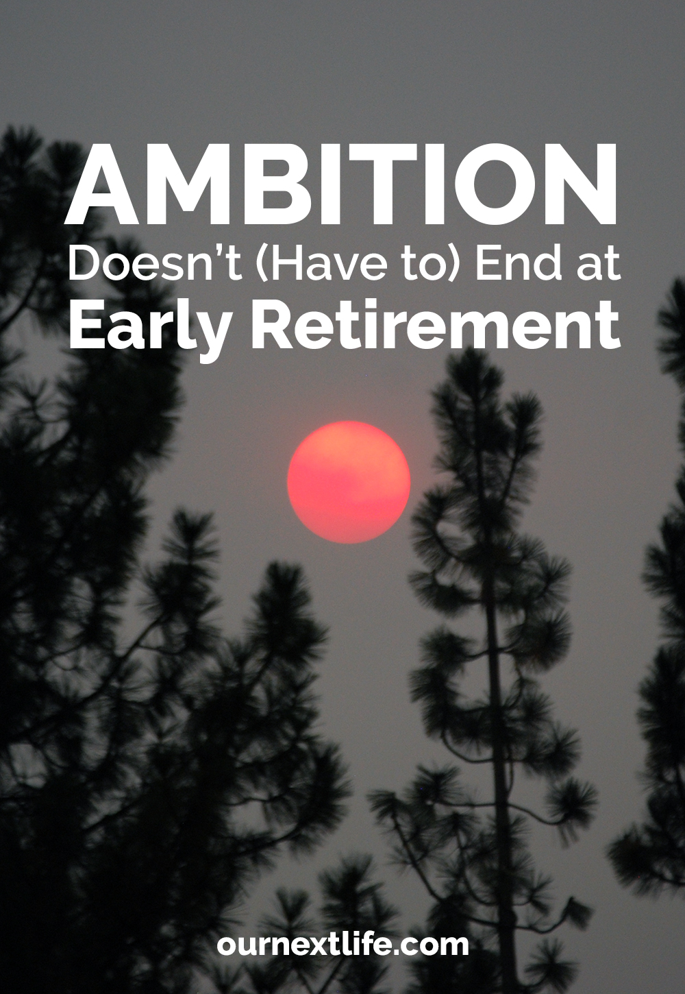Ambition Doesn't (Have to) End at Retirement // Our Next Life // early retirement, financial independence, FIRE, financial independence retire early, happiness, adventure, purpose