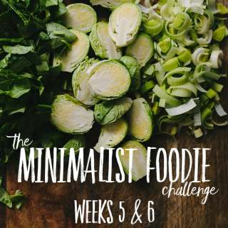 The Minimalist Foodie Challenge:  Weeks 5 and 6