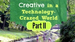 How to Keep Your Kids Creative in a Technology-Crazed World (Part II)