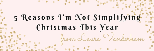 5 Reasons I'm Not Simplifying Christmas This Year - Our Streamlined Life
