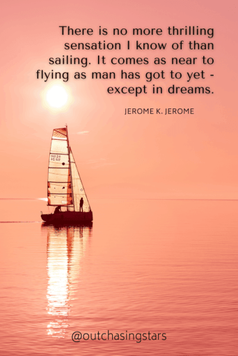 A pink sky reflected on the water and a sailboat with transparent sails and the text: There is no more thrilling sensation I know of than sailing. It comes as near to flying as man has got to yet - except in dreams. - Jerome K. Jerome50+ Best Sailing QuotesCompiled by Out Chasing Stars