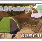 大学生息子と母が行く淡路島釣りキャンプ~ウェルネスパーク五色オートキャンプ場~