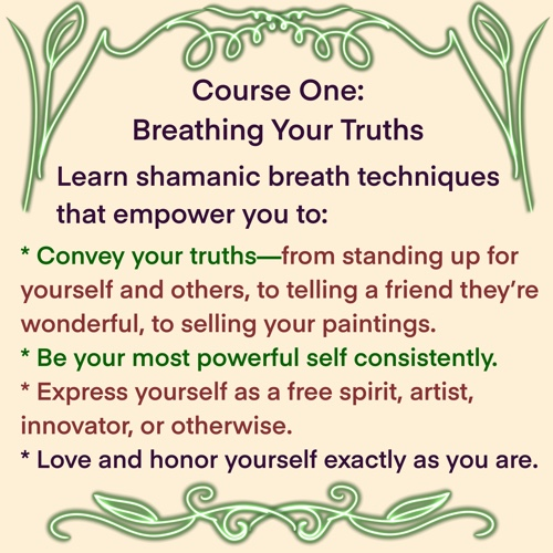 Course One: Breathing Your Truths: Learn shamanic breath techniques that empower you to * Convey your truths—from standing up for yourself and others, to telling a friend they're wonderful, to selling your paintings. * Be your most powerful self consistently. * Express yourself as a free spirit, artist, innovator, or otherwise. * Love and honor yourself exactly as you are.