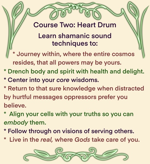 Course Two: Heart Drum. Learn shamanic sound techniques to: * Journey within, where the entire cosmos resides, that all powers may be yours. * Drench body and spirit with health and delight. * Center into your core wisdoms. * Return to that sure knowledge when distracted by hurtful messages oppressors prefer you believe. * Align your cells with your truths so you can embody them. * Follow through on visions of serving others. * Live in the real, where Gods take care of you.