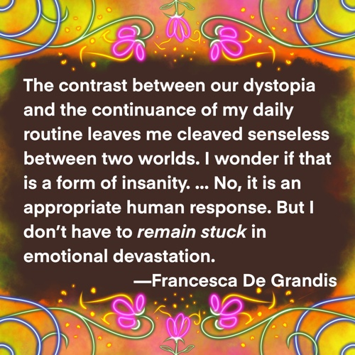 Meme: The contrast between our dystopia and the continuance of my daily routine leaves me cleaved senseless between two worlds. I wonder if that is a form of insanity. ... No, it is an appropriate human response. But I don't have to remain stuck in emotional devastation.—Francesca De Grandis