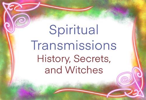 Spiritual Transmissions: History, Secrets, and Witches