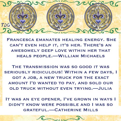 Francesca emanates healing energy. She can't even help it, it's her. There's an awesomely deep love within her that heals people.—William Michaels The transmission was so good it was seriously ridiculous! Within a few days, I got a job, a new truck for the exact amount I'd wanted to pay, and sold our old truck without even trying.—Julia It was an eye opener, I've grown in ways I didn't know were possible and I was so grateful.—Catherine Mills