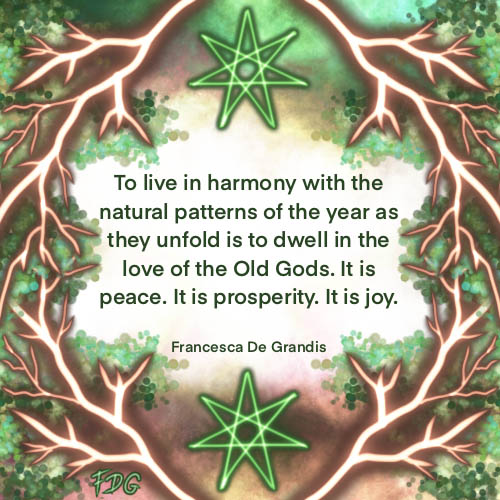 To live in harmony with the natural patterns of the year as they unfold is to dwell in the love of the Old Gods. It is peace. It is prosperity. It is joy. Francesca De Grandis
