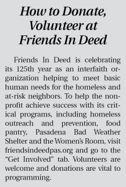 "How to Donate,  Volunteer at  Friends In Deed  Friends In Deed is celebrating its 125th year as an interfaith organization helping to meet basic human needs for the homeless and at-risk neighbors. To help the nonprofit achieve success with its critical programs, including homeless outreach and prevention, food pantry, Pasadena Bad Weather Shelter and the Women's Room, visit friendsindeedpas.org and go to the ""Get Involved"" tab. Volunteers are welcome and donations are vital to programming."
