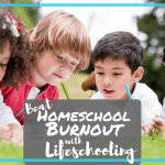 Beat Homeschool Burnout with Lifeschooling!
