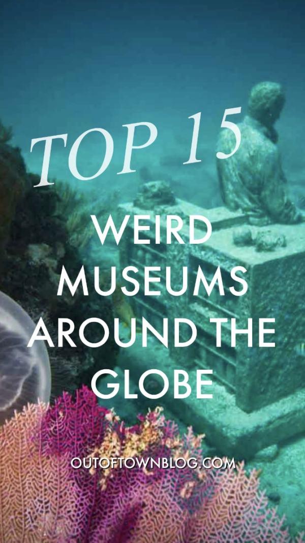 Top 15 Weird Museums Around the Globe